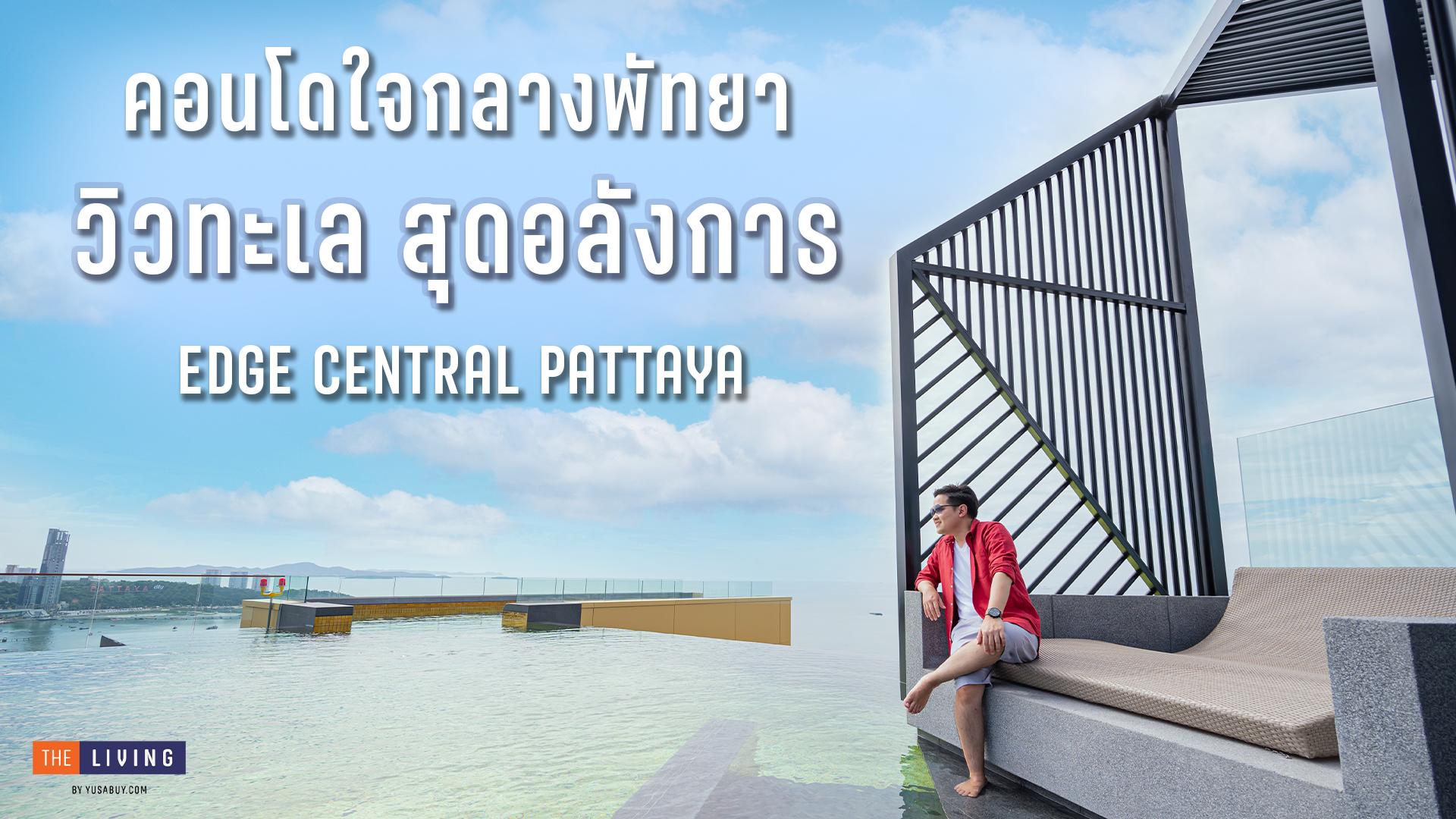 รีวิวคอนโดมิเนียม High Rise วิวทะเลอ่าวไทยสุดอลังการที่ EDGE Central Pattaya (เอดจ์ เซ็นทรัล พัทยา) จาก แสนสิริ